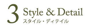 3 Style & Detail スタイル・ディテイル